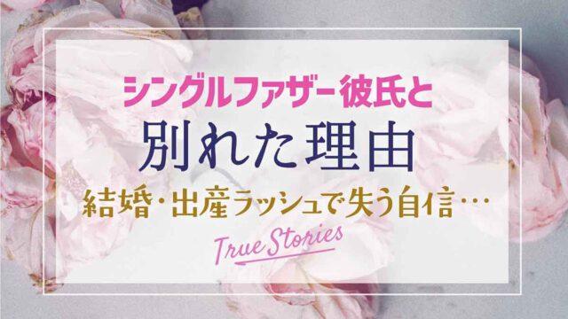 シングルファザー彼氏と別れた理由〜結婚出産ラッシュで失う自信…True Story