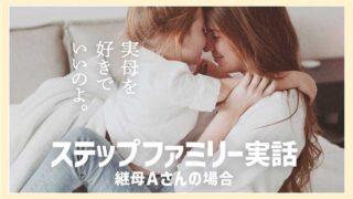ステップファミリー実話 継母Aさんの場合「実母を好きでいいのよ。」