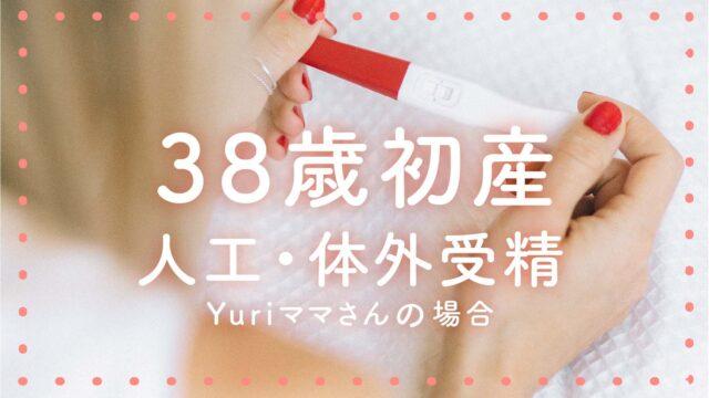 38歳初産(人工・体外受精)Yuriママさんの場合