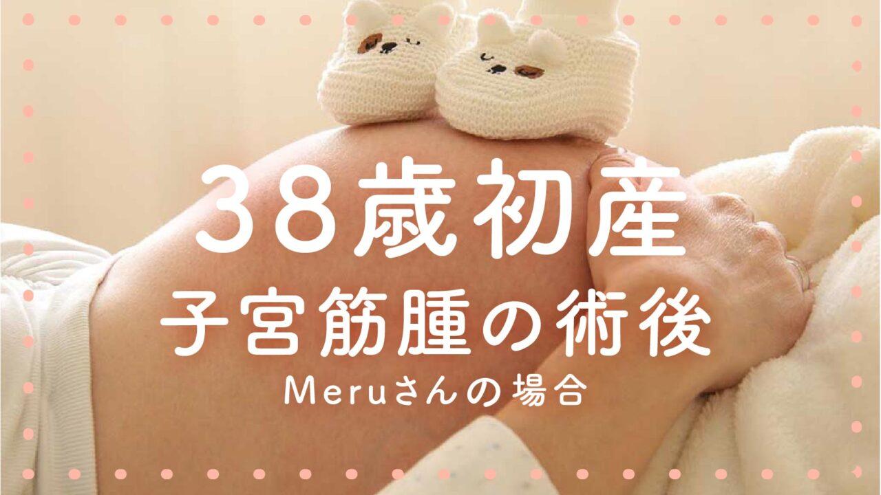 38歳初産(子宮筋腫の術後)Meruさんの場合